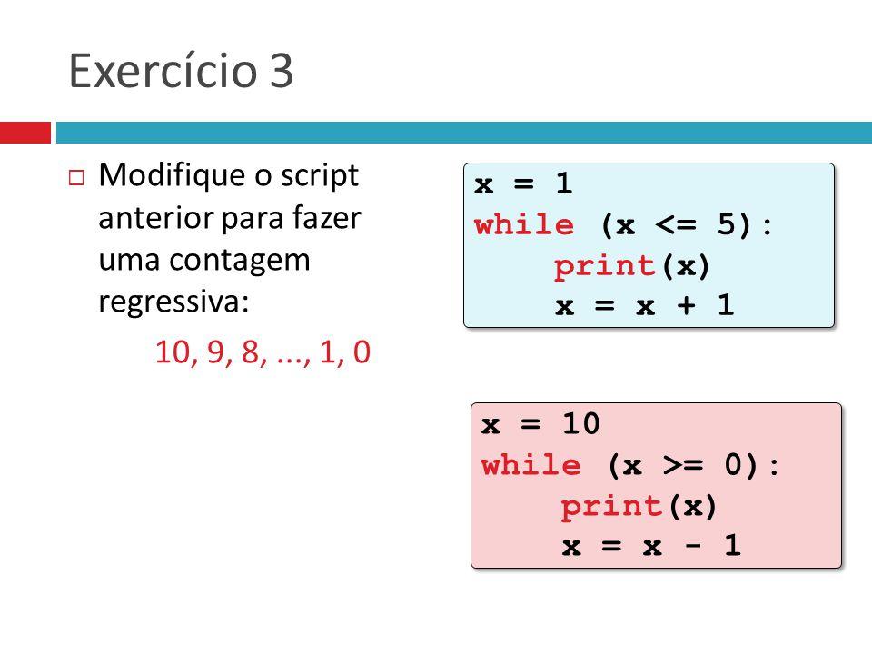 Exercício 3  Modifique o script anterior para fazer uma contagem regressiva: 10, 9, 8,..., 1, 0 x = 1 while (x <= 5): print(x) x = x + 1 x = 1 while (x <= 5): print(x) x = x + 1 x = 10 while (x >= 0): print(x) x = x - 1 x = 10 while (x >= 0): print(x) x = x - 1