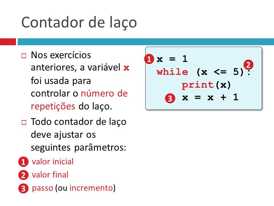 Contador de laço  Nos exercícios anteriores, a variável x foi usada para controlar o número de repetições do laço.