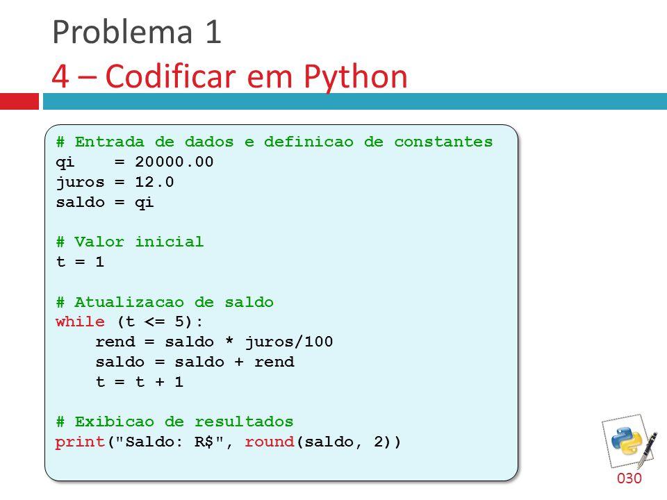 Problema 1 4 – Codificar em Python # Entrada de dados e definicao de constantes qi = 20000.00 juros = 12.0 saldo = qi # Valor inicial t = 1 # Atualizacao de saldo while (t <= 5): rend = saldo * juros/100 saldo = saldo + rend t = t + 1 # Exibicao de resultados print( Saldo: R$ , round(saldo, 2)) # Entrada de dados e definicao de constantes qi = 20000.00 juros = 12.0 saldo = qi # Valor inicial t = 1 # Atualizacao de saldo while (t <= 5): rend = saldo * juros/100 saldo = saldo + rend t = t + 1 # Exibicao de resultados print( Saldo: R$ , round(saldo, 2)) 030