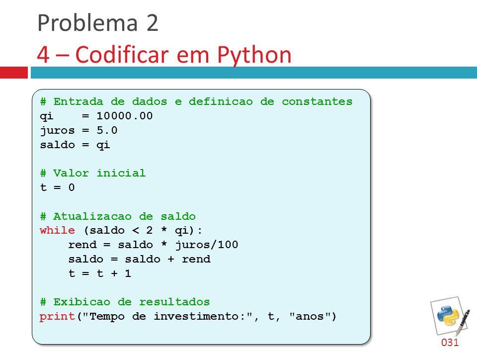 Problema 2 4 – Codificar em Python # Entrada de dados e definicao de constantes qi = 10000.00 juros = 5.0 saldo = qi # Valor inicial t = 0 # Atualizacao de saldo while (saldo < 2 * qi): rend = saldo * juros/100 saldo = saldo + rend t = t + 1 # Exibicao de resultados print( Tempo de investimento: , t, anos ) # Entrada de dados e definicao de constantes qi = 10000.00 juros = 5.0 saldo = qi # Valor inicial t = 0 # Atualizacao de saldo while (saldo < 2 * qi): rend = saldo * juros/100 saldo = saldo + rend t = t + 1 # Exibicao de resultados print( Tempo de investimento: , t, anos ) 031