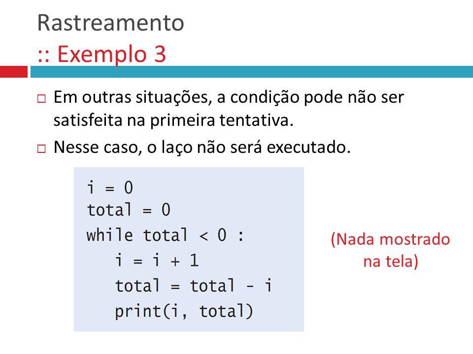 Rastreamento :: Exemplo 3  Em outras situações, a condição pode não ser satisfeita na primeira tentativa.