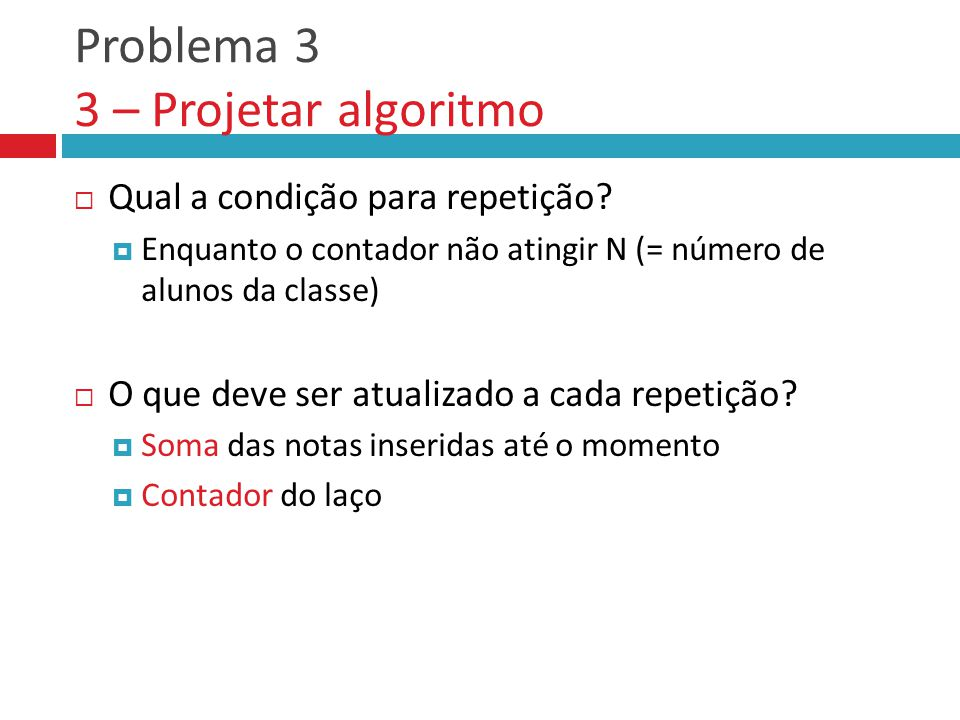 Problema 3 3 – Projetar algoritmo  Qual a condição para repetição.