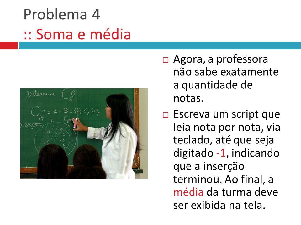 Problema 4 :: Soma e média  Agora, a professora não sabe exatamente a quantidade de notas.
