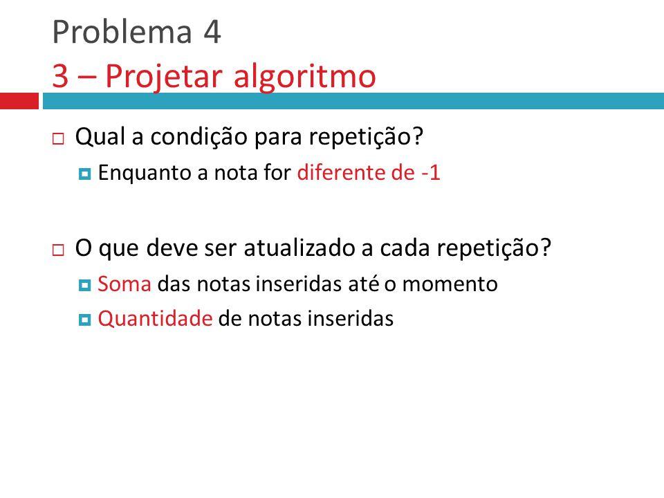 Problema 4 3 – Projetar algoritmo  Qual a condição para repetição.