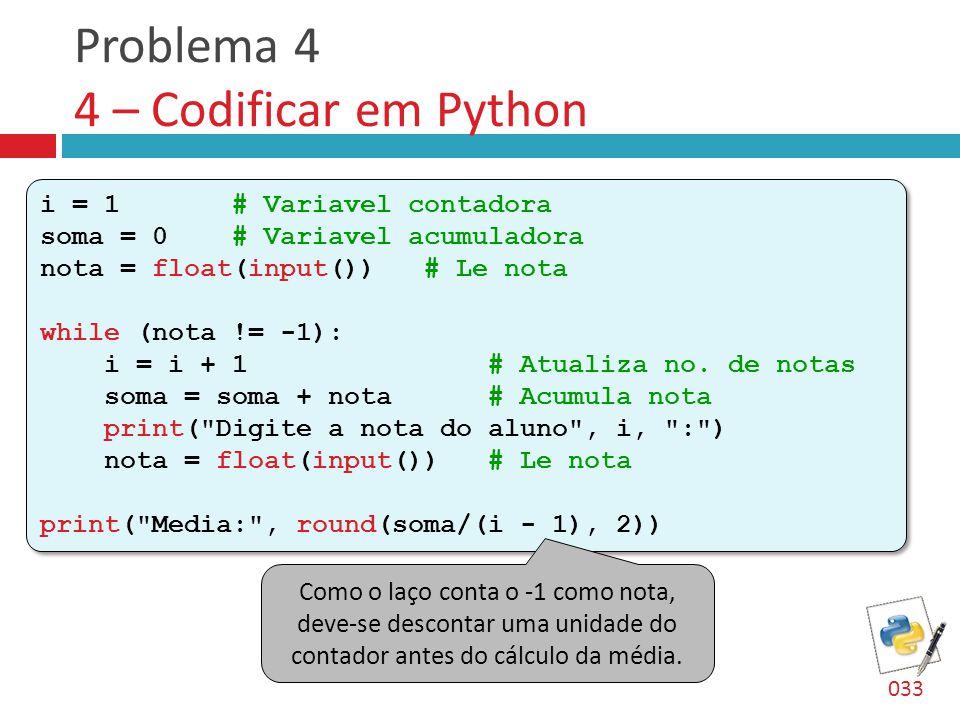 Problema 4 4 – Codificar em Python i = 1 # Variavel contadora soma = 0 # Variavel acumuladora nota = float(input()) # Le nota while (nota != -1): i = i + 1 # Atualiza no.