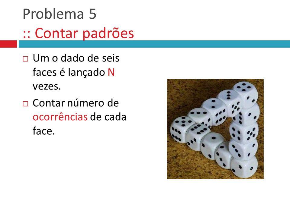 Problema 5 :: Contar padrões  Um o dado de seis faces é lançado N vezes.