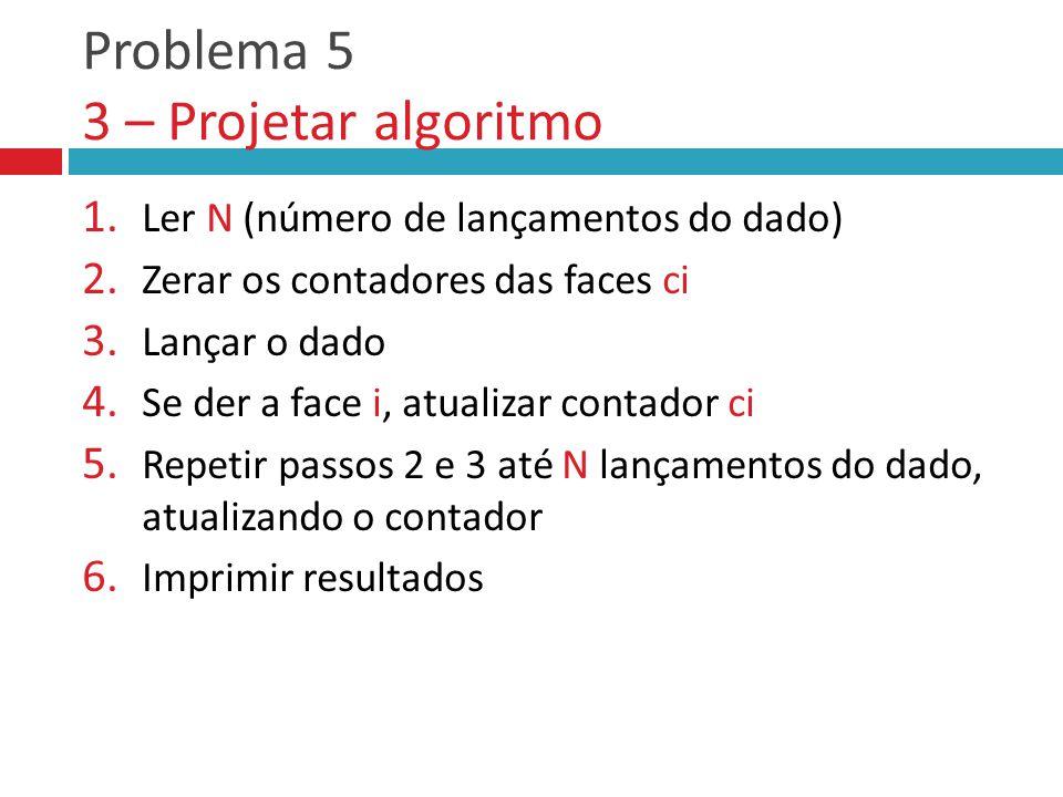 Problema 5 3 – Projetar algoritmo 1.Ler N (número de lançamentos do dado) 2.