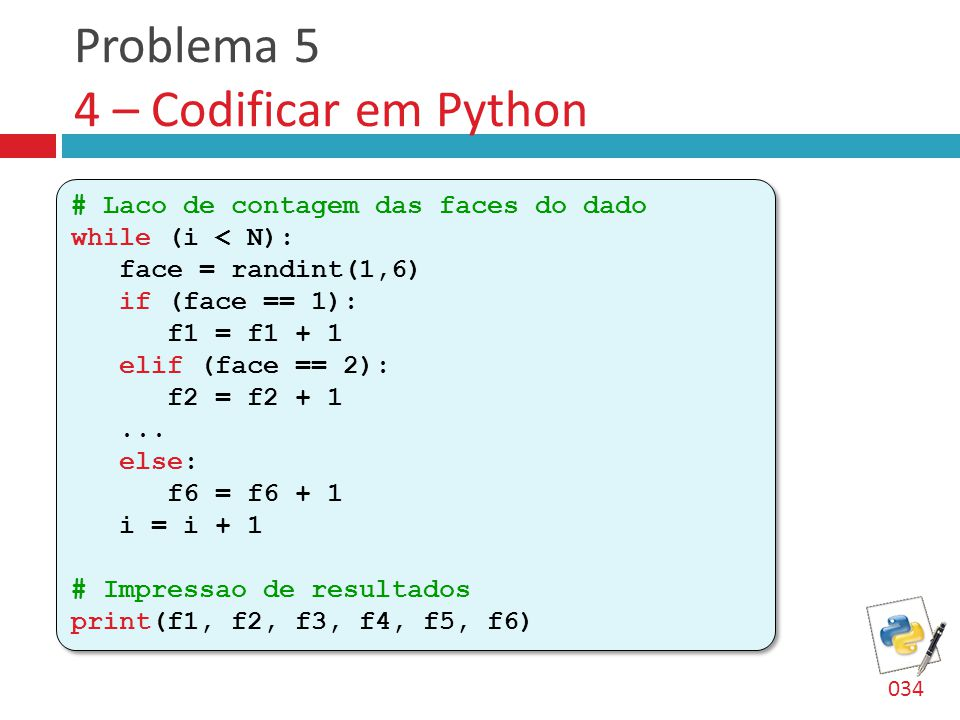 Problema 5 4 – Codificar em Python # Laco de contagem das faces do dado while (i < N): face = randint(1,6) if (face == 1): f1 = f1 + 1 elif (face == 2