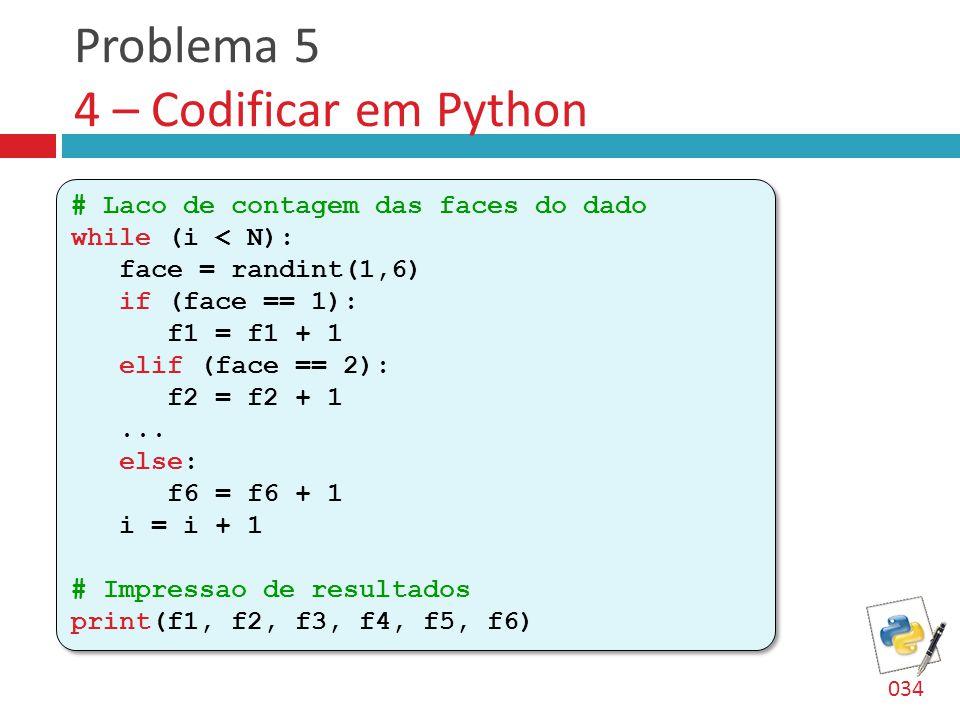 Problema 5 4 – Codificar em Python # Laco de contagem das faces do dado while (i < N): face = randint(1,6) if (face == 1): f1 = f1 + 1 elif (face == 2): f2 = f2 + 1...