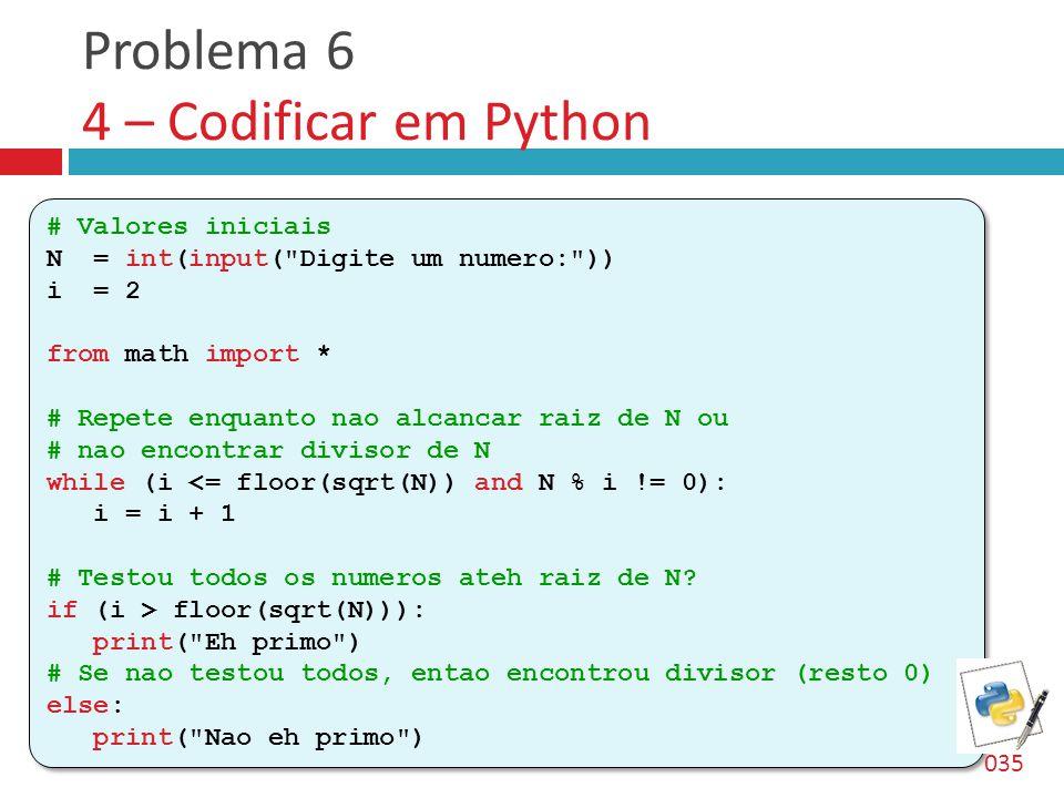Problema 6 4 – Codificar em Python # Valores iniciais N = int(input( Digite um numero: )) i = 2 from math import * # Repete enquanto nao alcancar raiz de N ou # nao encontrar divisor de N while (i <= floor(sqrt(N)) and N % i != 0): i = i + 1 # Testou todos os numeros ateh raiz de N.