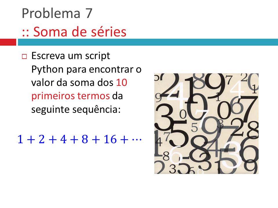 Problema 7 :: Soma de séries  Escreva um script Python para encontrar o valor da soma dos 10 primeiros termos da seguinte sequência:
