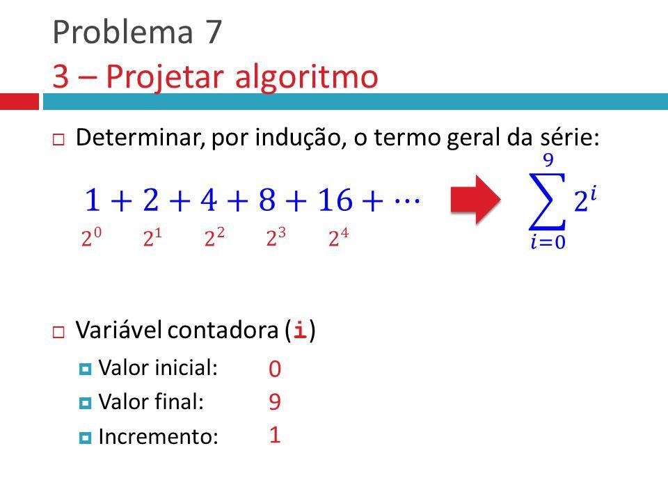 Problema 7 3 – Projetar algoritmo  Determinar, por indução, o termo geral da série:  Variável contadora ( i )  Valor inicial:  Valor final:  Incremento: 0 9 1