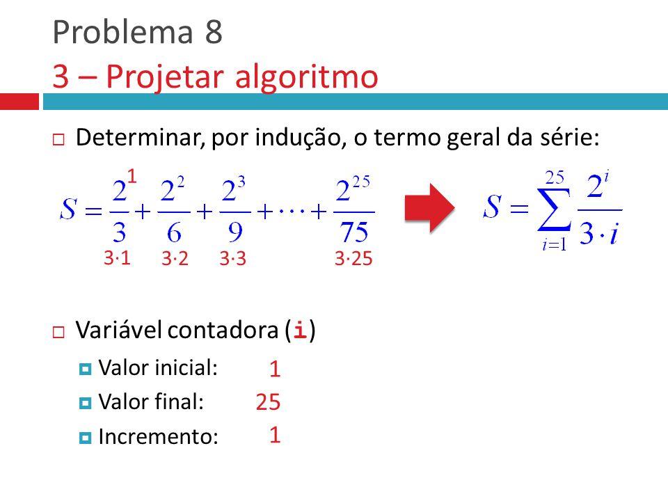 Problema 8 3 – Projetar algoritmo  Determinar, por indução, o termo geral da série:  Variável contadora ( i )  Valor inicial:  Valor final:  Incremento: 1 3∙1 3∙23∙33∙25 1 25 1