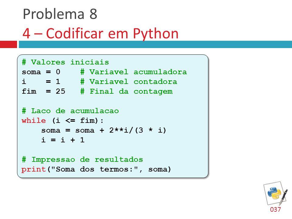 Problema 8 4 – Codificar em Python # Valores iniciais soma = 0 # Variavel acumuladora i = 1 # Variavel contadora fim = 25 # Final da contagem # Laco de acumulacao while (i <= fim): soma = soma + 2**i/(3 * i) i = i + 1 # Impressao de resultados print( Soma dos termos: , soma) # Valores iniciais soma = 0 # Variavel acumuladora i = 1 # Variavel contadora fim = 25 # Final da contagem # Laco de acumulacao while (i <= fim): soma = soma + 2**i/(3 * i) i = i + 1 # Impressao de resultados print( Soma dos termos: , soma) 037