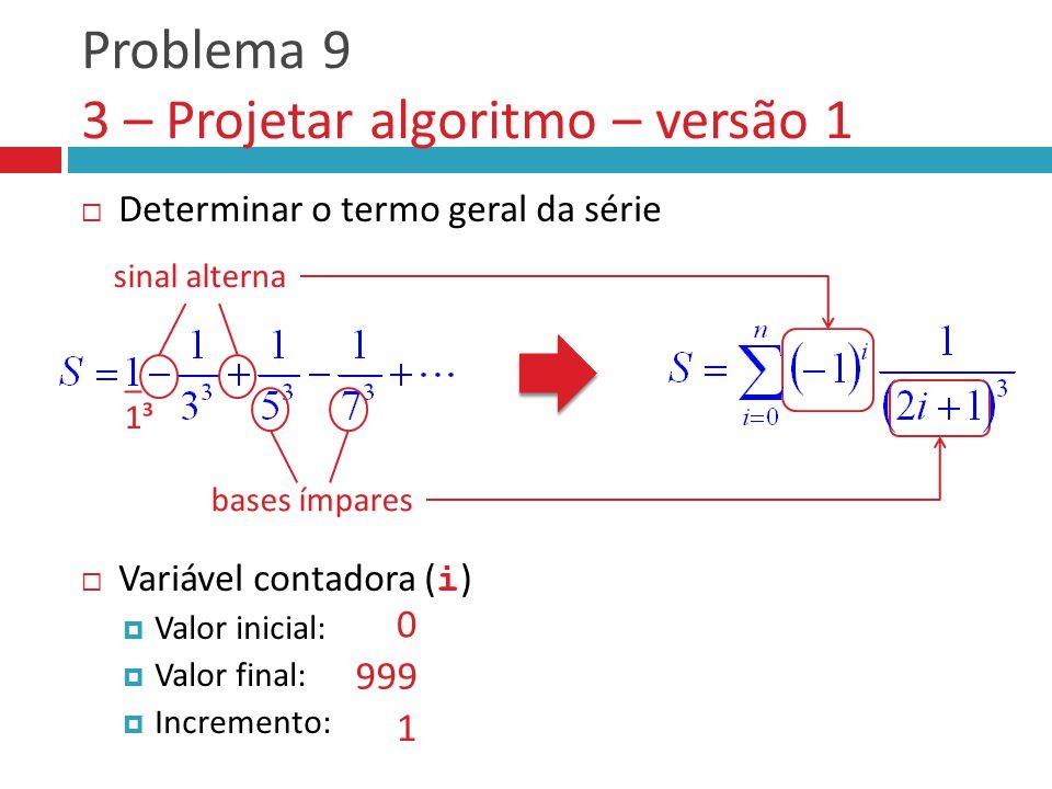 Problema 9 3 – Projetar algoritmo – versão 1  Determinar o termo geral da série  Variável contadora ( i )  Valor inicial:  Valor final:  Incremento: _ 1³ sinal alterna bases ímpares 0 999 1