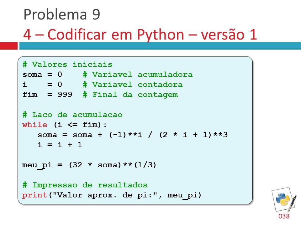 Problema 9 4 – Codificar em Python – versão 1 # Valores iniciais soma = 0 # Variavel acumuladora i = 0 # Variavel contadora fim = 999 # Final da contagem # Laco de acumulacao while (i <= fim): soma = soma + (-1)**i / (2 * i + 1)**3 i = i + 1 meu_pi = (32 * soma)**(1/3) # Impressao de resultados print( Valor aprox.