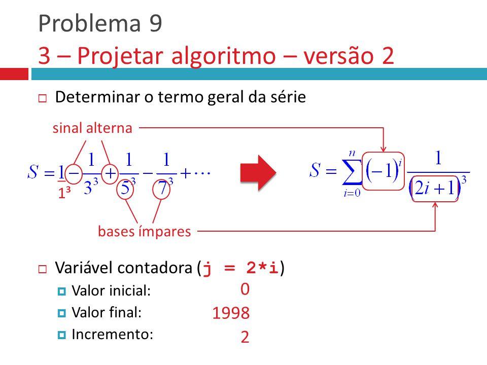 Problema 9 3 – Projetar algoritmo – versão 2  Determinar o termo geral da série  Variável contadora ( j = 2*i )  Valor inicial:  Valor final:  Incremento: _ 1³ sinal alterna bases ímpares 0 1998 2