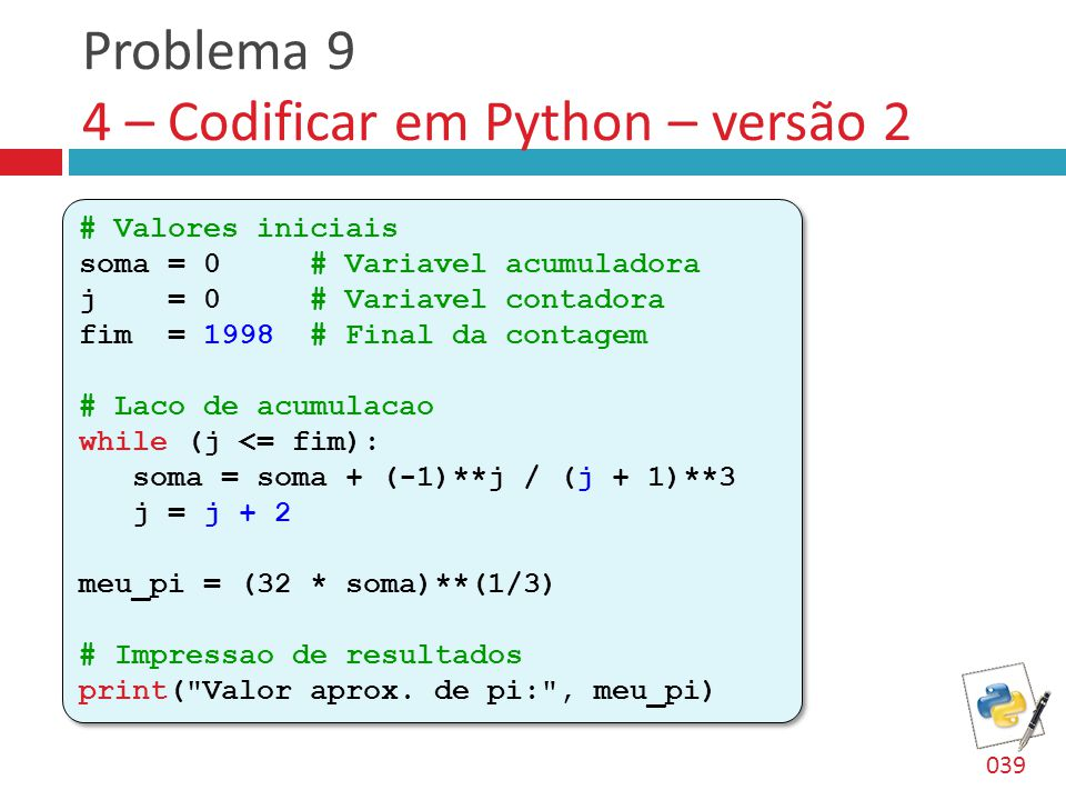 Problema 9 4 – Codificar em Python – versão 2 # Valores iniciais soma = 0 # Variavel acumuladora j = 0 # Variavel contadora fim = 1998 # Final da contagem # Laco de acumulacao while (j <= fim): soma = soma + (-1)**j / (j + 1)**3 j = j + 2 meu_pi = (32 * soma)**(1/3) # Impressao de resultados print( Valor aprox.