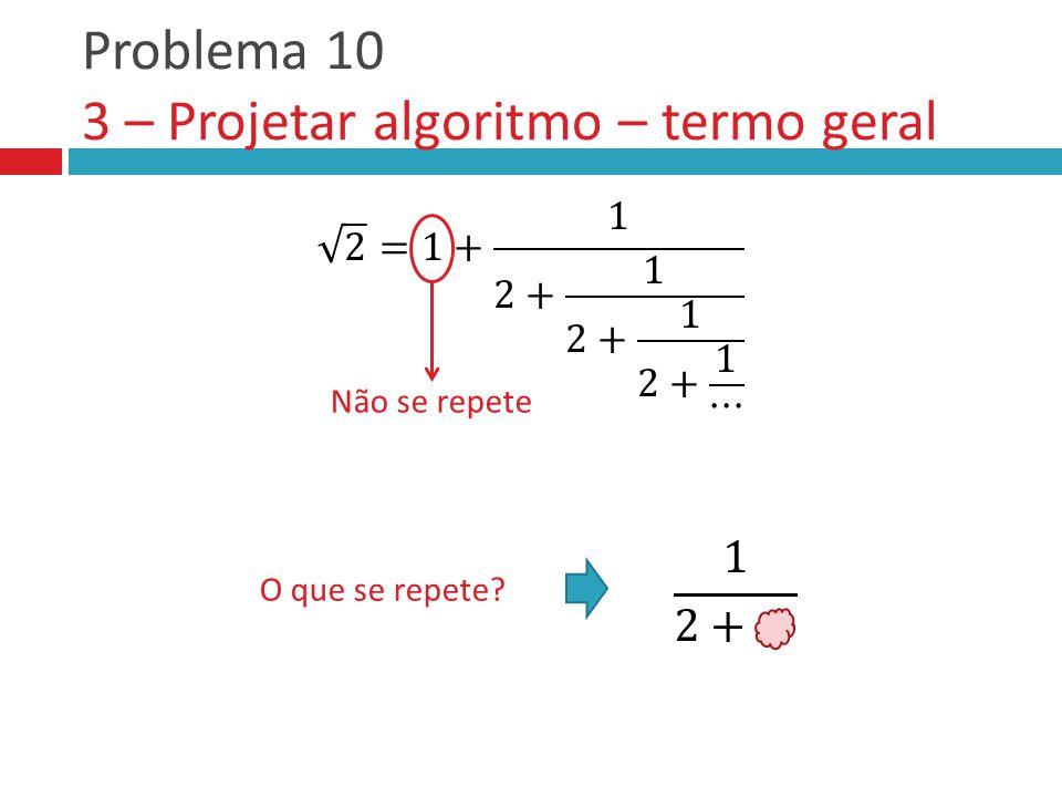 Problema 10 3 – Projetar algoritmo – termo geral Não se repete O que se repete?