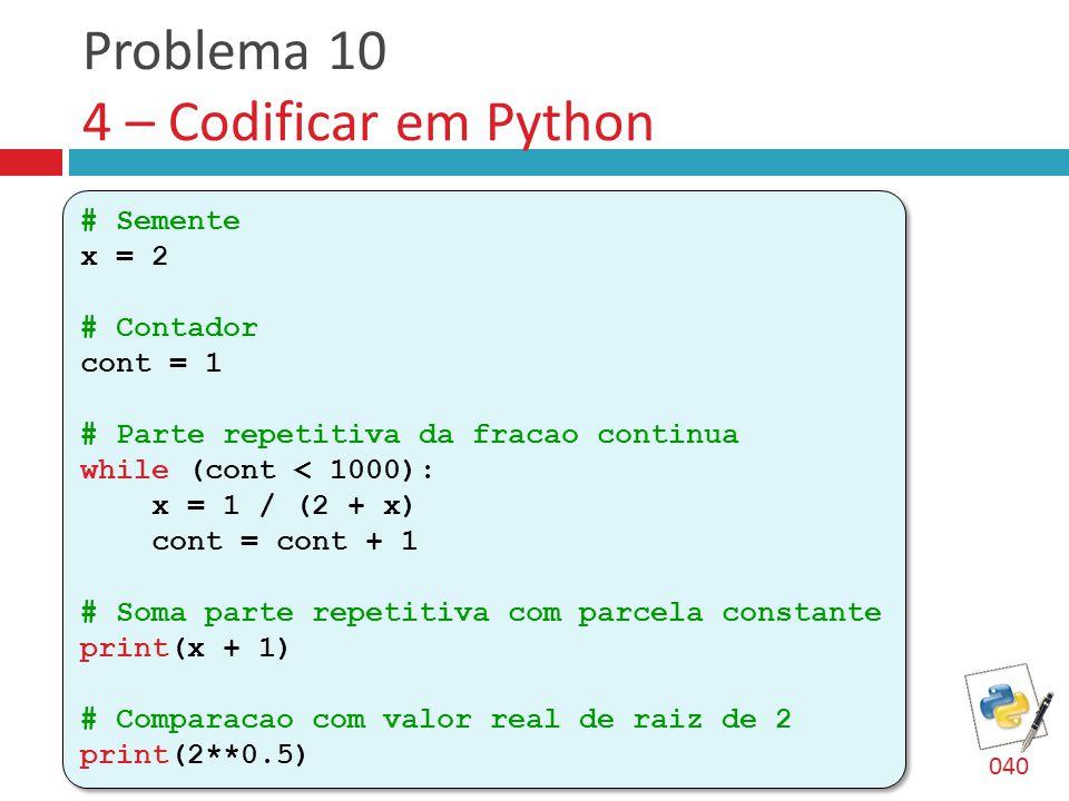 Problema 10 4 – Codificar em Python # Semente x = 2 # Contador cont = 1 # Parte repetitiva da fracao continua while (cont < 1000): x = 1 / (2 + x) cont = cont + 1 # Soma parte repetitiva com parcela constante print(x + 1) # Comparacao com valor real de raiz de 2 print(2**0.5) # Semente x = 2 # Contador cont = 1 # Parte repetitiva da fracao continua while (cont < 1000): x = 1 / (2 + x) cont = cont + 1 # Soma parte repetitiva com parcela constante print(x + 1) # Comparacao com valor real de raiz de 2 print(2**0.5) 040
