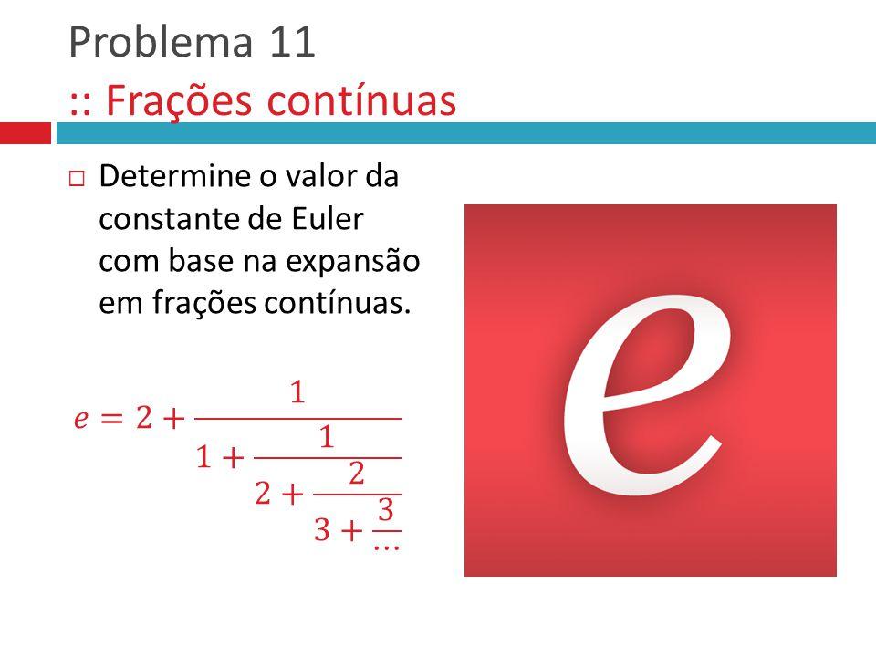 Problema 11 :: Frações contínuas  Determine o valor da constante de Euler com base na expansão em frações contínuas.