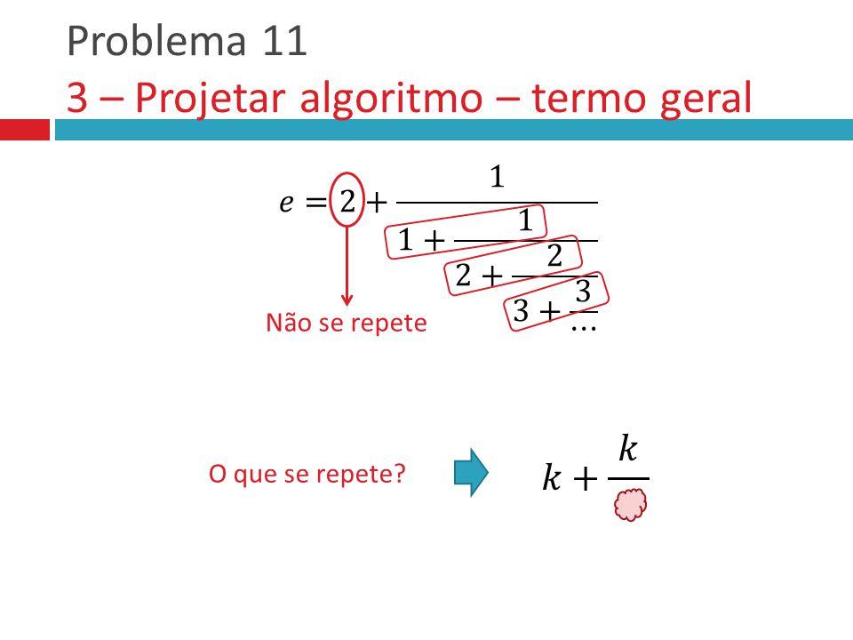 Problema 11 3 – Projetar algoritmo – termo geral Não se repete O que se repete?
