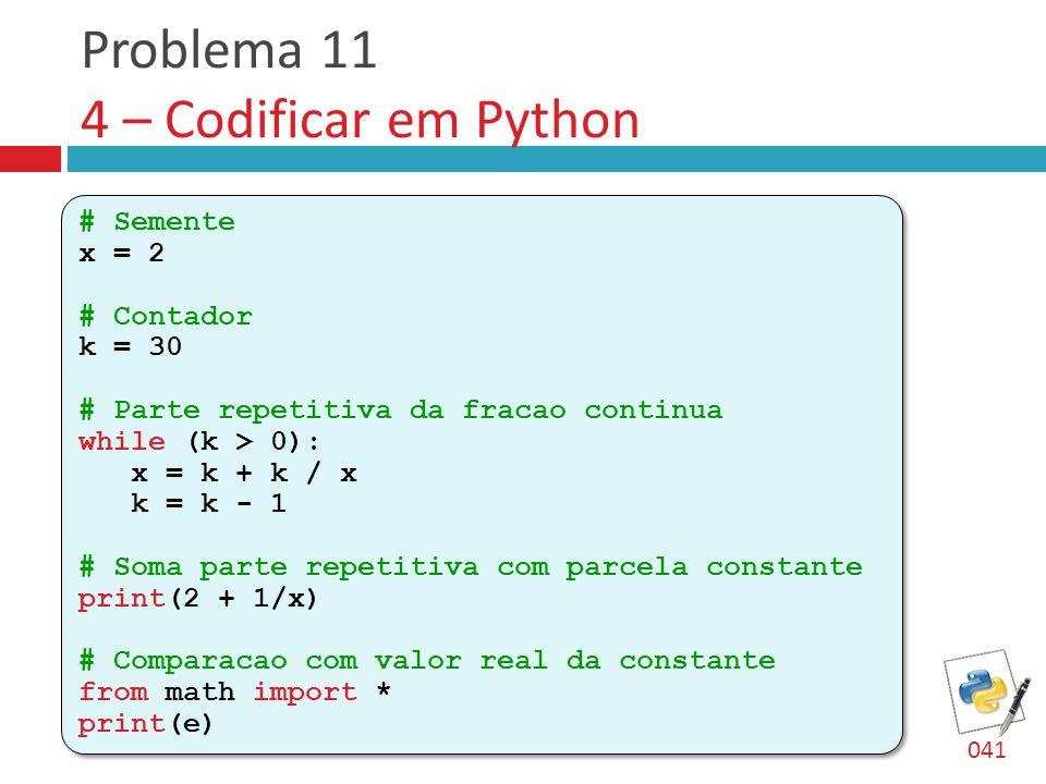 Problema 11 4 – Codificar em Python # Semente x = 2 # Contador k = 30 # Parte repetitiva da fracao continua while (k > 0): x = k + k / x k = k - 1 # Soma parte repetitiva com parcela constante print(2 + 1/x) # Comparacao com valor real da constante from math import * print(e) # Semente x = 2 # Contador k = 30 # Parte repetitiva da fracao continua while (k > 0): x = k + k / x k = k - 1 # Soma parte repetitiva com parcela constante print(2 + 1/x) # Comparacao com valor real da constante from math import * print(e) 041