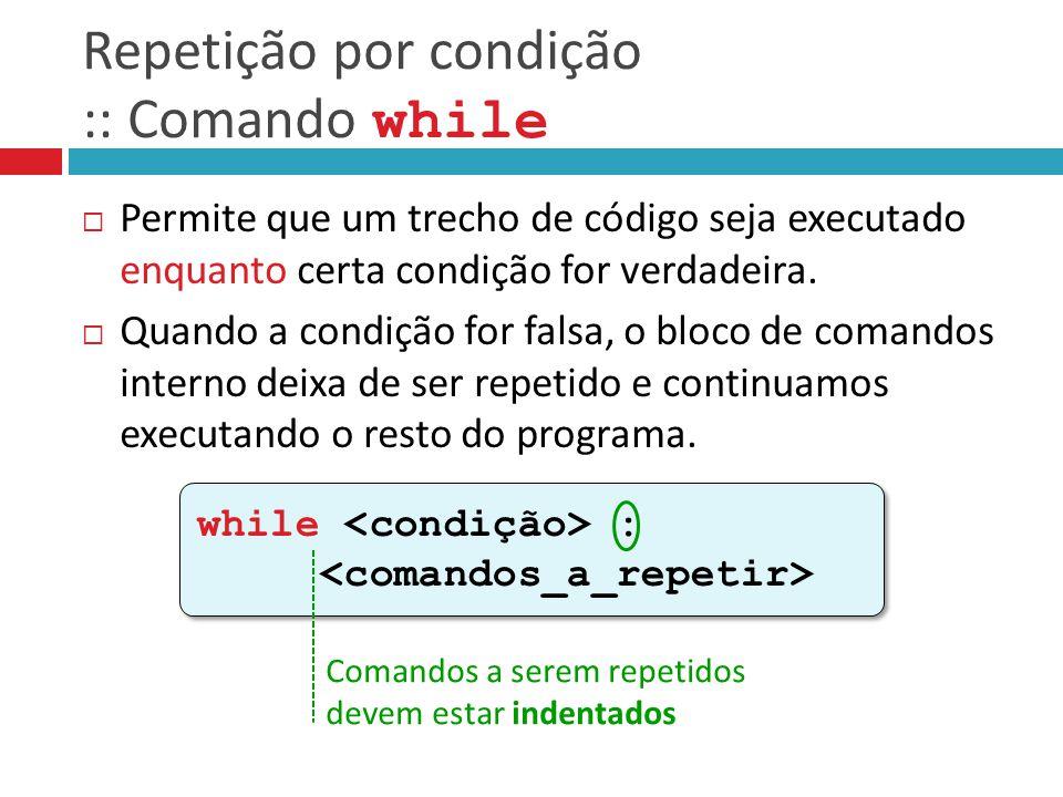 Repetição por condição :: Comando while  Permite que um trecho de código seja executado enquanto certa condição for verdadeira.