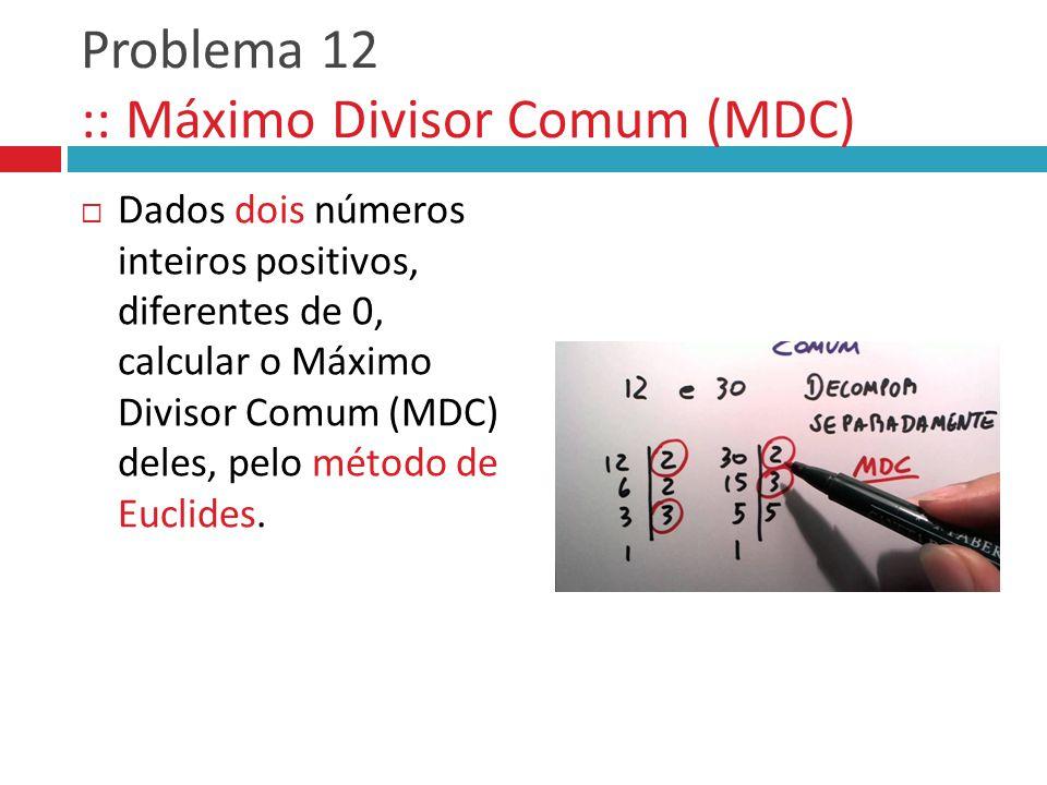 Problema 12 :: Máximo Divisor Comum (MDC)  Dados dois números inteiros positivos, diferentes de 0, calcular o Máximo Divisor Comum (MDC) deles, pelo método de Euclides.