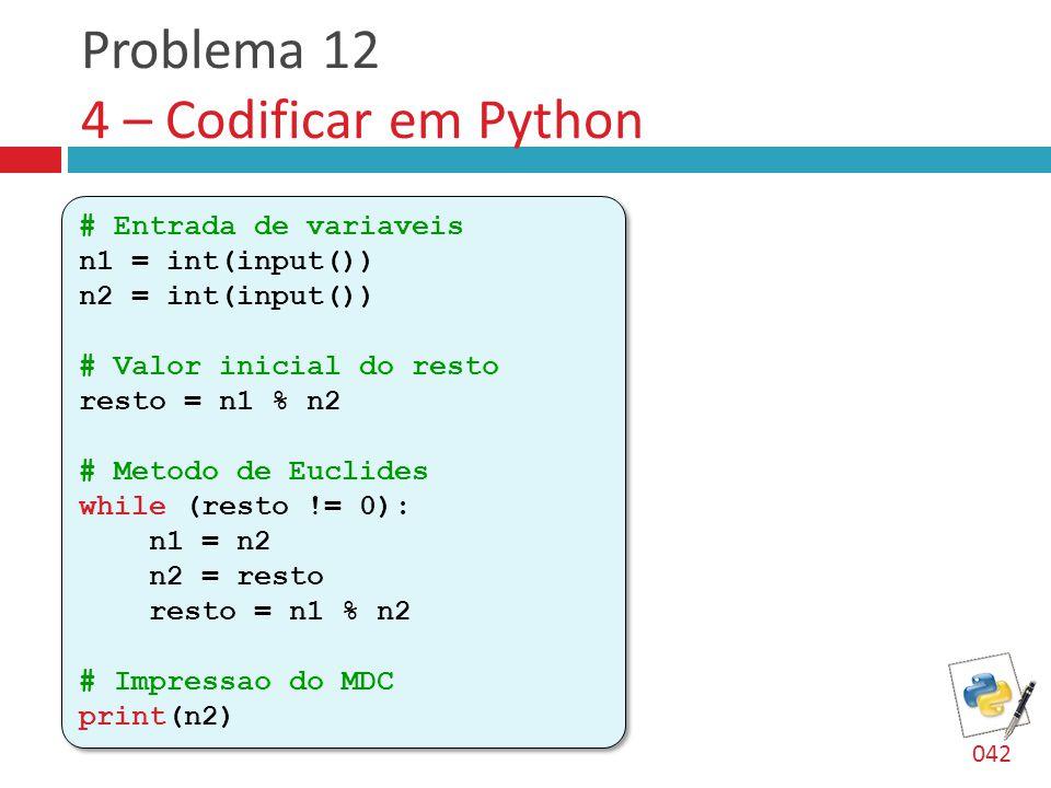 Problema 12 4 – Codificar em Python # Entrada de variaveis n1 = int(input()) n2 = int(input()) # Valor inicial do resto resto = n1 % n2 # Metodo de Euclides while (resto != 0): n1 = n2 n2 = resto resto = n1 % n2 # Impressao do MDC print(n2) # Entrada de variaveis n1 = int(input()) n2 = int(input()) # Valor inicial do resto resto = n1 % n2 # Metodo de Euclides while (resto != 0): n1 = n2 n2 = resto resto = n1 % n2 # Impressao do MDC print(n2) 042