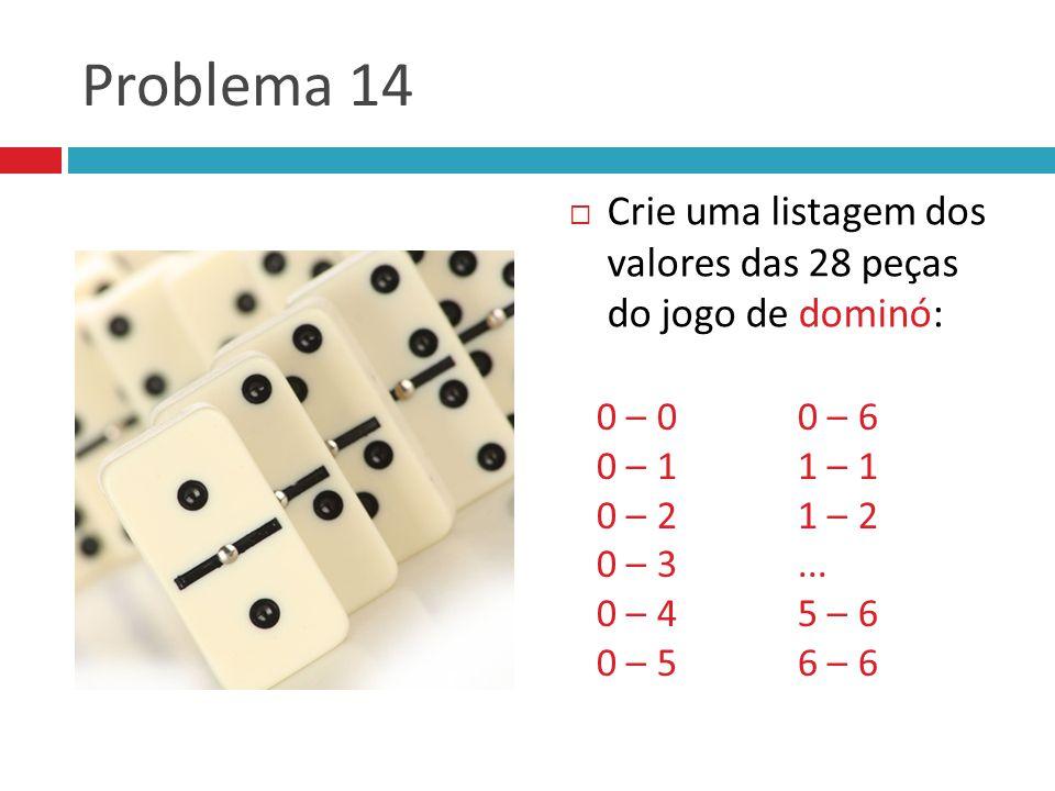 Problema 14  Crie uma listagem dos valores das 28 peças do jogo de dominó: 0 – 0 0 – 1 0 – 2 0 – 3 0 – 4 0 – 5 0 – 6 1 – 1 1 – 2...