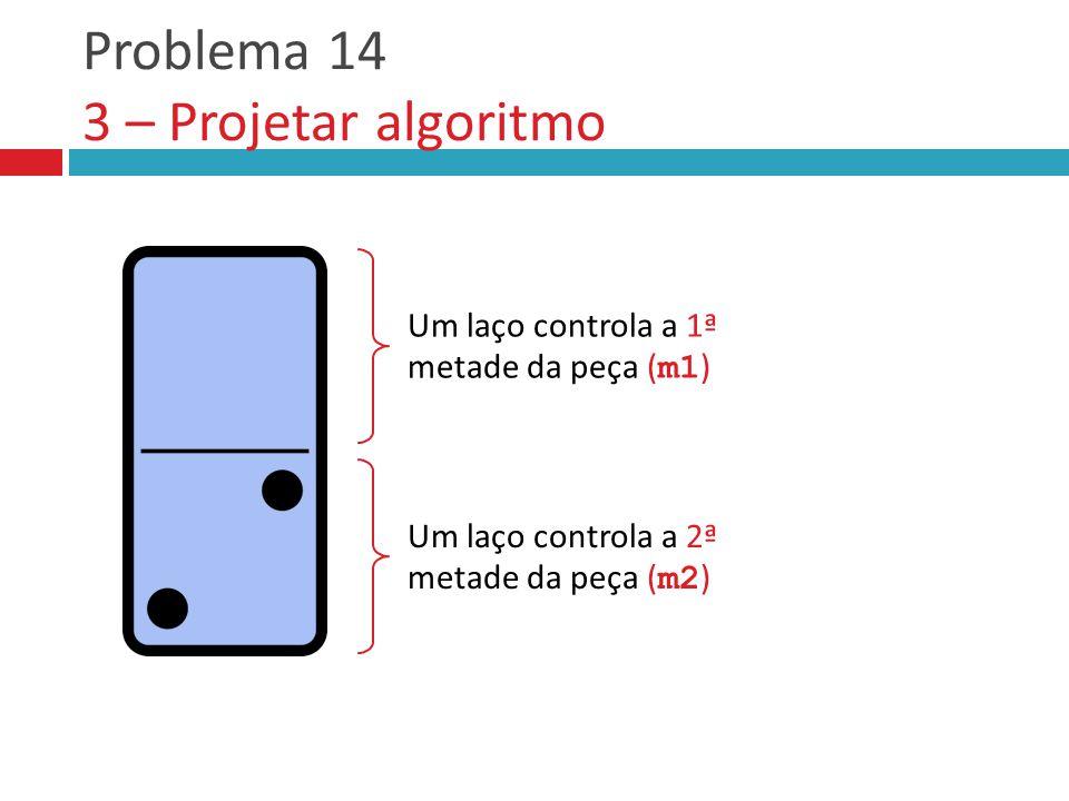 Problema 14 3 – Projetar algoritmo Um laço controla a 1ª metade da peça ( m1 ) Um laço controla a 2ª metade da peça ( m2 )