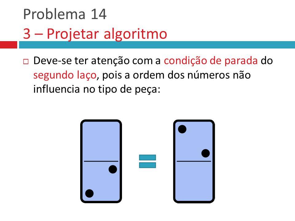 Problema 14 3 – Projetar algoritmo  Deve-se ter atenção com a condição de parada do segundo laço, pois a ordem dos números não influencia no tipo de peça: