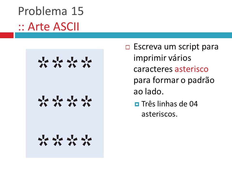 Problema 15 :: Arte ASCII  Escreva um script para imprimir vários caracteres asterisco para formar o padrão ao lado.