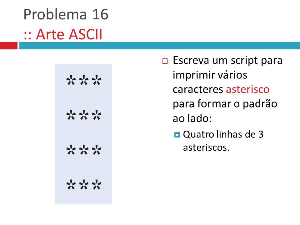 Problema 16 :: Arte ASCII  Escreva um script para imprimir vários caracteres asterisco para formar o padrão ao lado:  Quatro linhas de 3 asteriscos.
