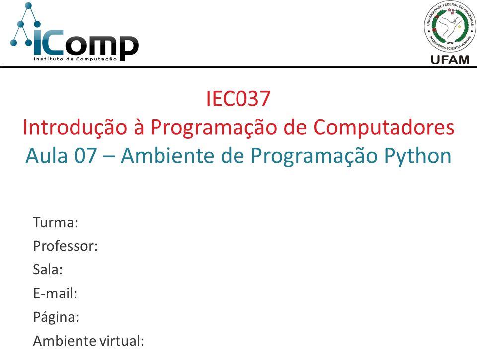 IEC037 Introdução à Programação de Computadores Aula 07 – Ambiente de Programação Python Turma: Professor: Sala: E-mail: Página: Ambiente virtual: