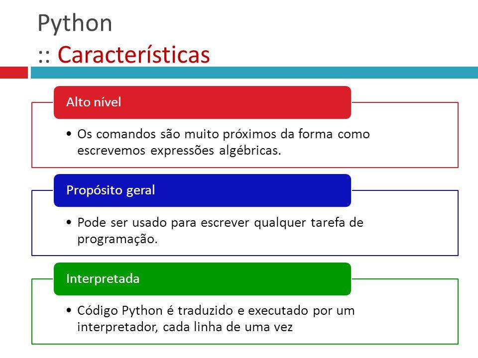 Python :: Características Os comandos são muito próximos da forma como escrevemos expressões algébricas. Alto nível Pode ser usado para escrever qualq
