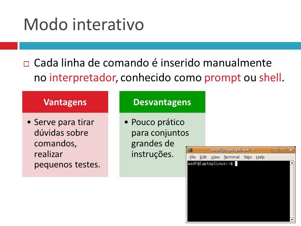 Modo interativo  Cada linha de comando é inserido manualmente no interpretador, conhecido como prompt ou shell. Vantagens Serve para tirar dúvidas so