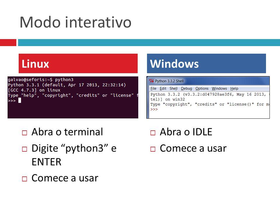 "Modo interativo  Abra o terminal  Digite ""python3"" e ENTER  Comece a usar  Abra o IDLE  Comece a usar LinuxWindows"