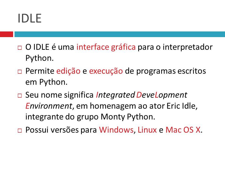IDLE  O IDLE é uma interface gráfica para o interpretador Python.  Permite edição e execução de programas escritos em Python.  Seu nome significa I