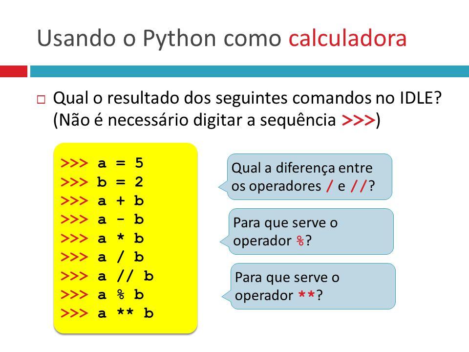 Usando o Python como calculadora  Qual o resultado dos seguintes comandos no IDLE? (Não é necessário digitar a sequência >>> ) >>> a = 5 >>> b = 2 >>