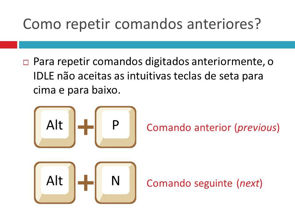 Como repetir comandos anteriores?  Para repetir comandos digitados anteriormente, o IDLE não aceitas as intuitivas teclas de seta para cima e para ba