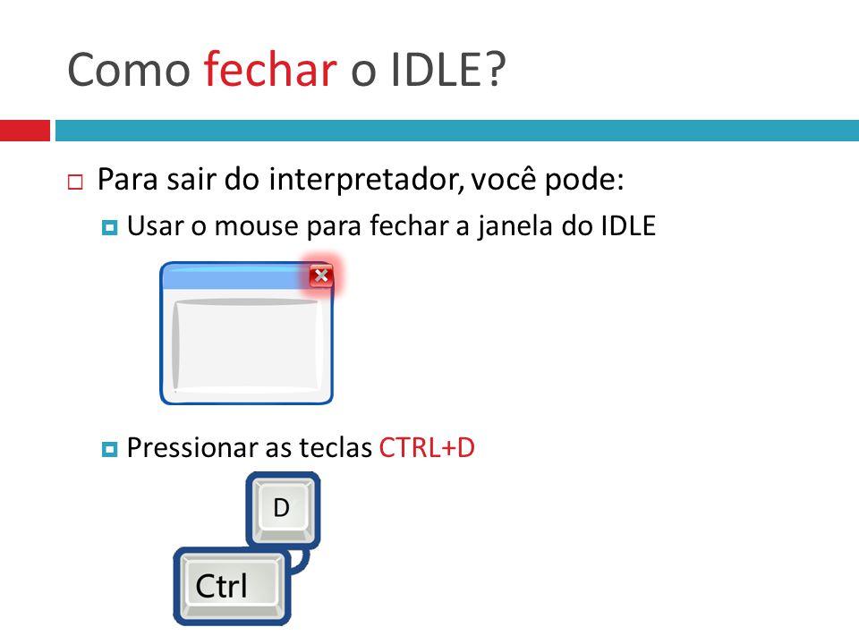 Como fechar o IDLE?  Para sair do interpretador, você pode:  Usar o mouse para fechar a janela do IDLE  Pressionar as teclas CTRL+D
