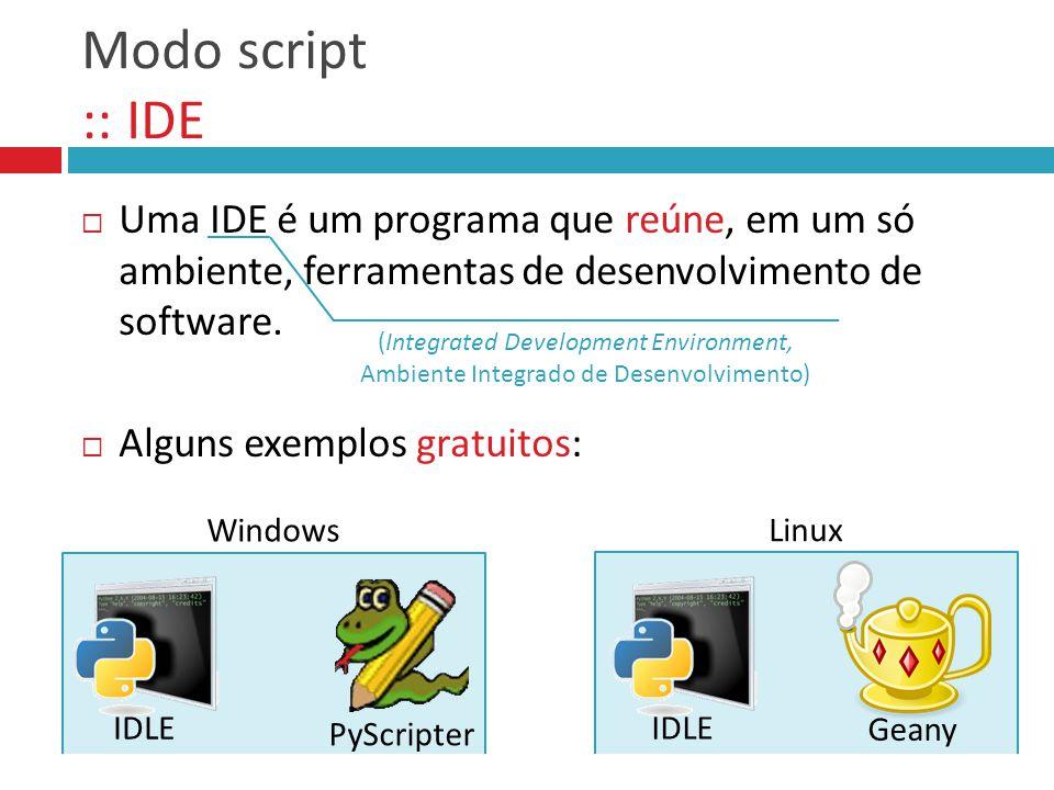 Modo script :: IDE  Uma IDE é um programa que reúne, em um só ambiente, ferramentas de desenvolvimento de software.  Alguns exemplos gratuitos: Wind