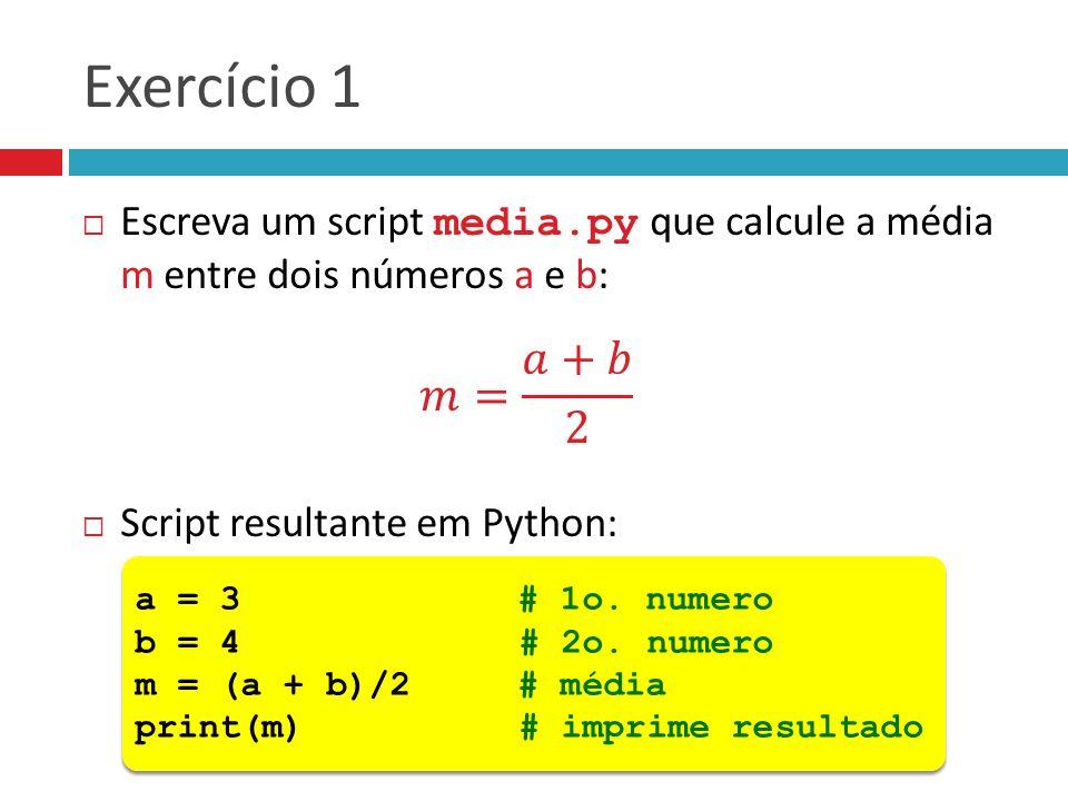Exercício 1 a = 3 # 1o. numero b = 4 # 2o. numero m = (a + b)/2 # média print(m) # imprime resultado a = 3 # 1o. numero b = 4 # 2o. numero m = (a + b)
