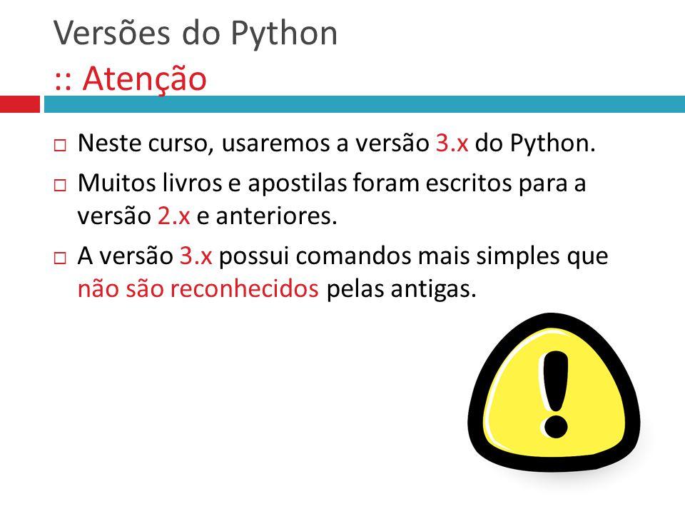 Versões do Python :: Atenção  Neste curso, usaremos a versão 3.x do Python.  Muitos livros e apostilas foram escritos para a versão 2.x e anteriores