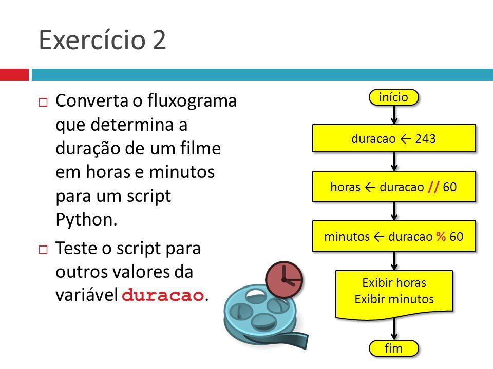 Exercício 2  Converta o fluxograma que determina a duração de um filme em horas e minutos para um script Python.  Teste o script para outros valores