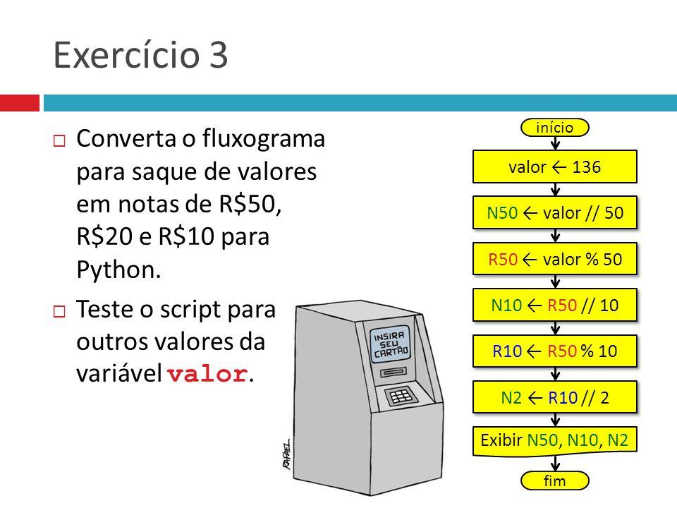 Exercício 3  Converta o fluxograma para saque de valores em notas de R$50, R$20 e R$10 para Python.  Teste o script para outros valores da variável