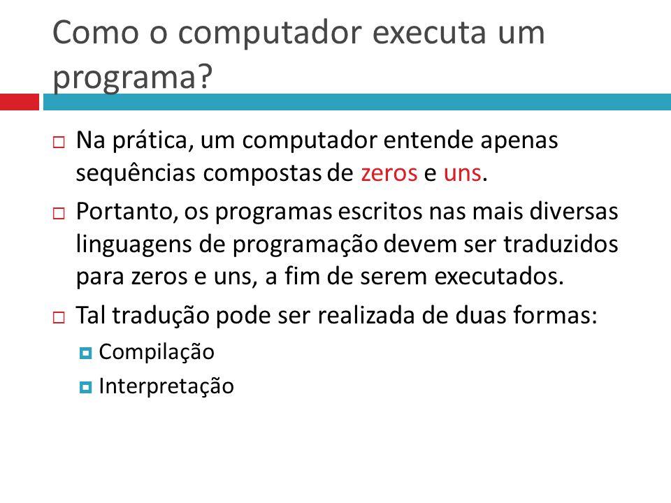 Como o computador executa um programa?  Na prática, um computador entende apenas sequências compostas de zeros e uns.  Portanto, os programas escrit