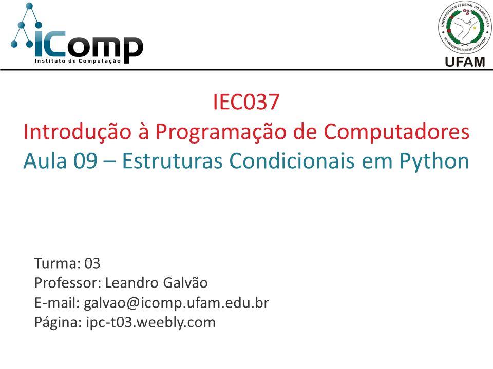 IEC037 Introdução à Programação de Computadores Aula 09 – Estruturas Condicionais em Python Turma: 03 Professor: Leandro Galvão E-mail: galvao@icomp.u